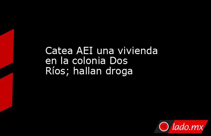 Catea AEIuna vivienda en la colonia Dos Ríos; hallan droga. Noticias en tiempo real
