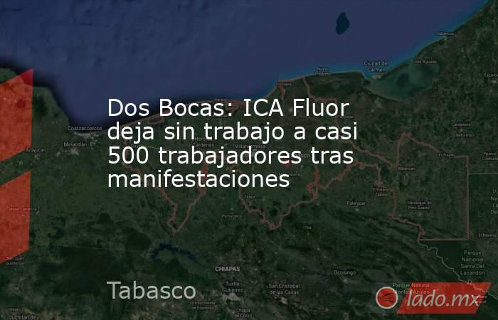 Dos Bocas: ICA Fluor deja sin trabajo a casi 500 trabajadores tras manifestaciones. Noticias en tiempo real