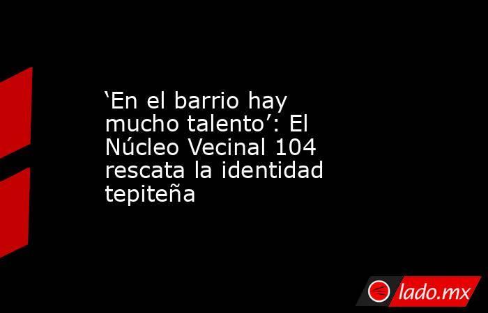'En el barrio hay mucho talento': El Núcleo Vecinal 104 rescata la identidad tepiteña. Noticias en tiempo real