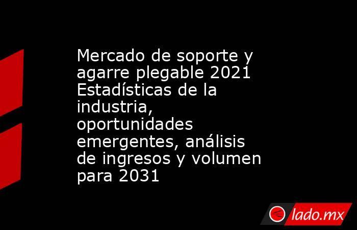 Mercado de soporte y agarre plegable 2021 Estadísticas de la industria, oportunidades emergentes, análisis de ingresos y volumen para 2031. Noticias en tiempo real