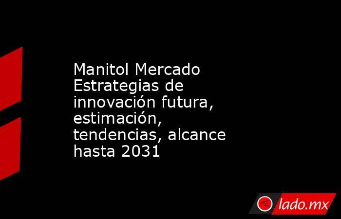 Manitol Mercado Estrategias de innovación futura, estimación, tendencias, alcance hasta 2031. Noticias en tiempo real