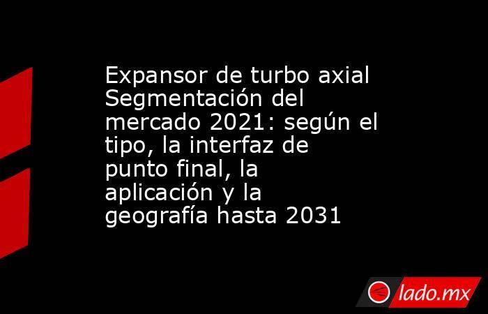 Expansor de turbo axial Segmentación del mercado 2021: según el tipo, la interfaz de punto final, la aplicación y la geografía hasta 2031. Noticias en tiempo real