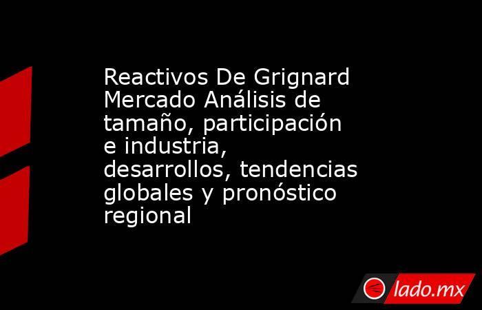 Reactivos De Grignard Mercado Análisis de tamaño, participación e industria, desarrollos, tendencias globales y pronóstico regional. Noticias en tiempo real