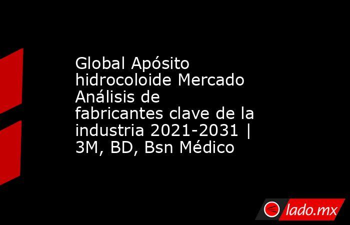 Global Apósito hidrocoloide Mercado Análisis de fabricantes clave de la industria 2021-2031 | 3M, BD, Bsn Médico. Noticias en tiempo real