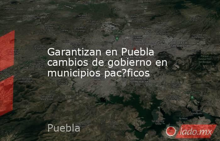 Garantizan en Puebla cambios de gobierno en municipios pac?ficos. Noticias en tiempo real