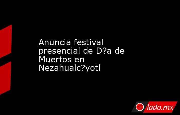 Anuncia festival presencial de D?a de Muertos en Nezahualc?yotl. Noticias en tiempo real