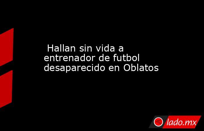 Hallan sin vida a entrenador de futbol desaparecido en Oblatos. Noticias en tiempo real