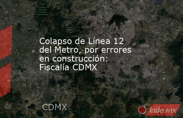 Colapso de Línea 12 del Metro, por errores en construcción: Fiscalía CDMX. Noticias en tiempo real