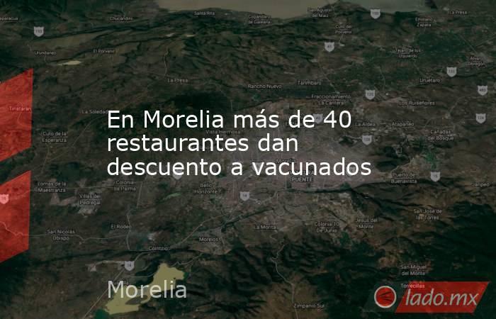 En Morelia más de 40 restaurantes dan descuento a vacunados. Noticias en tiempo real