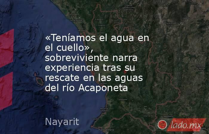 «Teníamos el agua en el cuello», sobreviviente narra experiencia tras su rescate en las aguas del río Acaponeta. Noticias en tiempo real