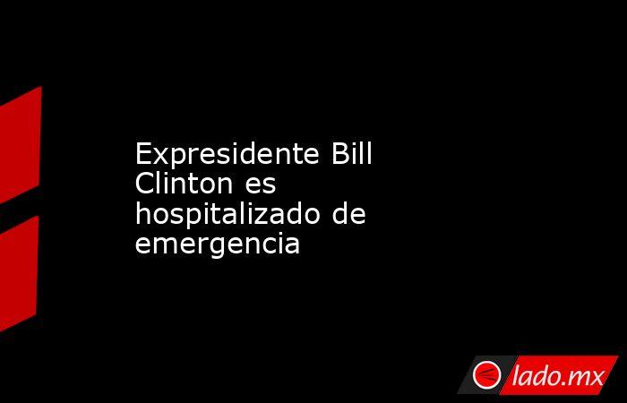 Expresidente Bill Clinton es hospitalizado de emergencia. Noticias en tiempo real
