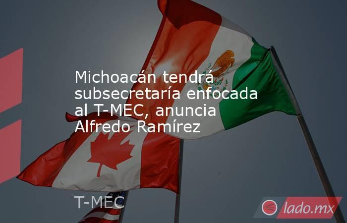 Michoacán tendrá subsecretaría enfocada al T-MEC, anuncia Alfredo Ramírez. Noticias en tiempo real