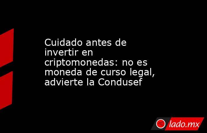 Cuidado antes de invertir en criptomonedas: no es moneda de curso legal, advierte la Condusef. Noticias en tiempo real