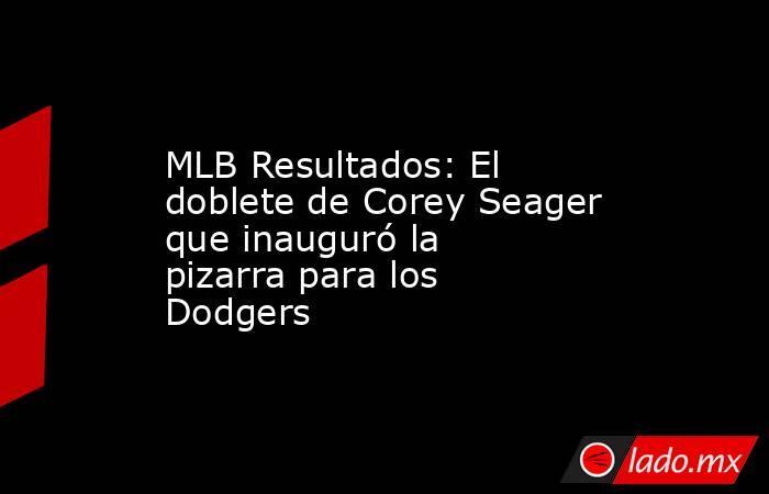 MLB Resultados: El doblete de Corey Seager que inauguró la pizarra para los Dodgers. Noticias en tiempo real
