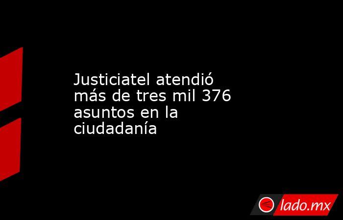 Justiciatel atendió más de tres mil 376 asuntos en la ciudadanía. Noticias en tiempo real