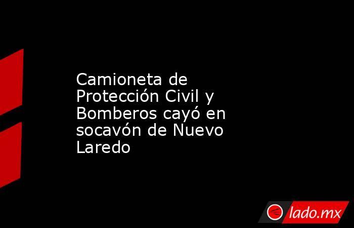 Camioneta de Protección Civil y Bomberos cayó en socavón de Nuevo Laredo. Noticias en tiempo real