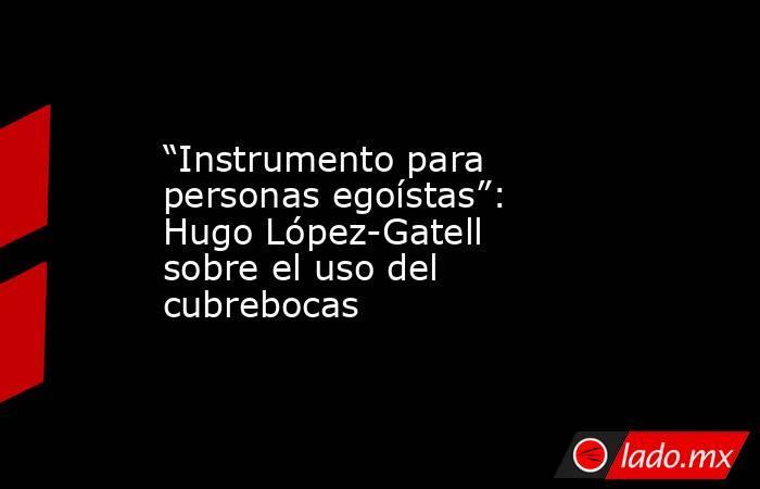 """""""Instrumento para personas egoístas"""": Hugo López-Gatell sobre el uso del cubrebocas. Noticias en tiempo real"""