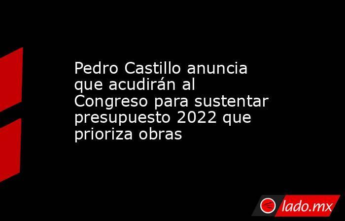 Pedro Castillo anuncia que acudirán al Congreso para sustentar presupuesto 2022 que prioriza obras. Noticias en tiempo real