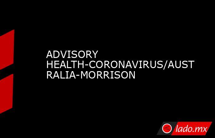 ADVISORY HEALTH-CORONAVIRUS/AUSTRALIA-MORRISON. Noticias en tiempo real
