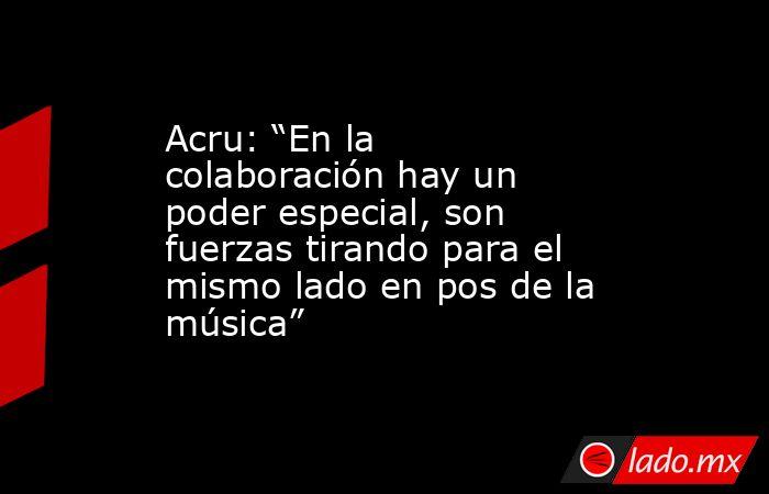 """Acru: """"En la colaboración hay un poder especial, son fuerzas tirando para el mismo lado en pos de la música"""" . Noticias en tiempo real"""