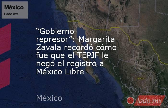 """""""Gobierno represor"""": Margarita Zavala recordó cómo fue que el TEPJF le negó el registro a México Libre. Noticias en tiempo real"""