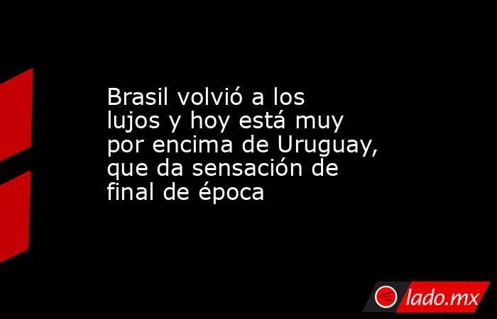 Brasil volvió a los lujos y hoy está muy por encima de Uruguay, que da sensación de final de época. Noticias en tiempo real