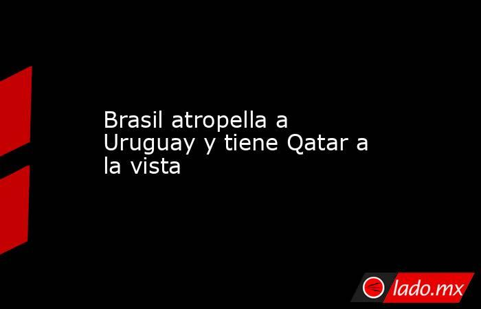Brasil atropella a Uruguay y tiene Qatar a la vista. Noticias en tiempo real