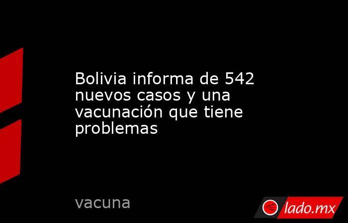 Bolivia informa de 542 nuevos casos y una vacunación que tiene problemas. Noticias en tiempo real