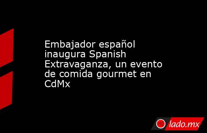 Embajador español inaugura Spanish Extravaganza, un evento de comida gourmet en CdMx. Noticias en tiempo real