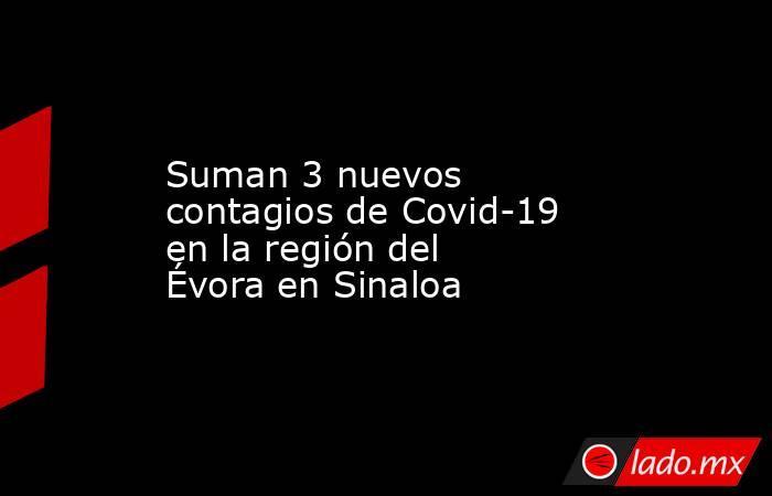 Suman 3 nuevos contagios de Covid-19 en la región del Évoraen Sinaloa. Noticias en tiempo real