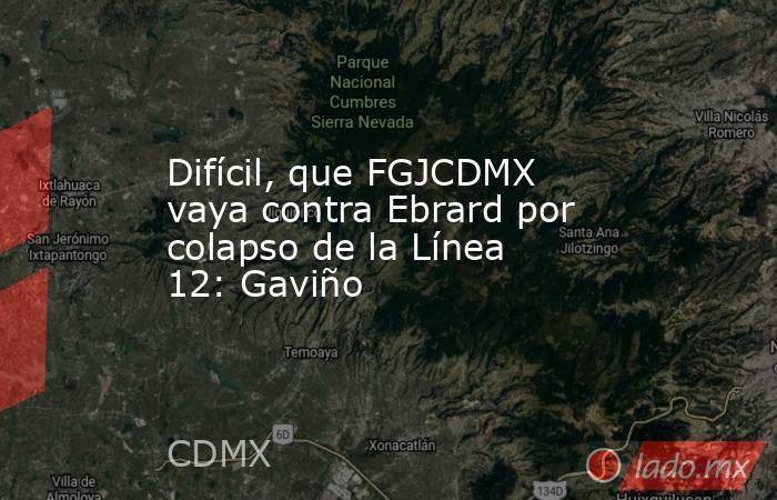 Difícil, que FGJCDMX vaya contra Ebrard por colapso de la Línea 12: Gaviño. Noticias en tiempo real