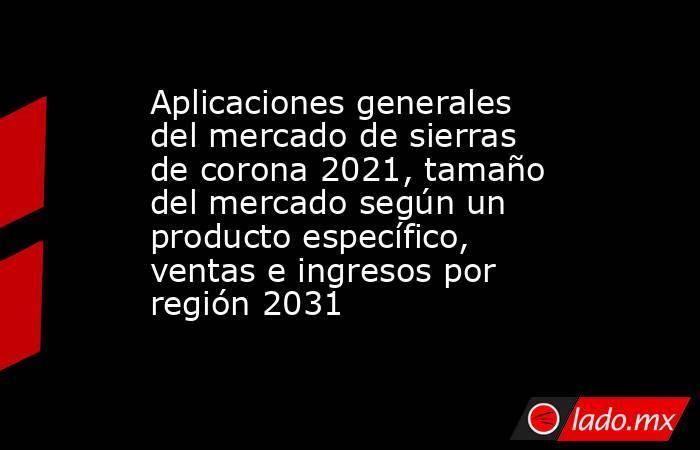 Aplicaciones generales del mercado de sierras de corona 2021, tamaño del mercado según un producto específico, ventas e ingresos por región 2031. Noticias en tiempo real