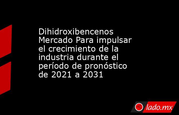 Dihidroxibencenos Mercado Para impulsar el crecimiento de la industria durante el período de pronóstico de 2021 a 2031. Noticias en tiempo real