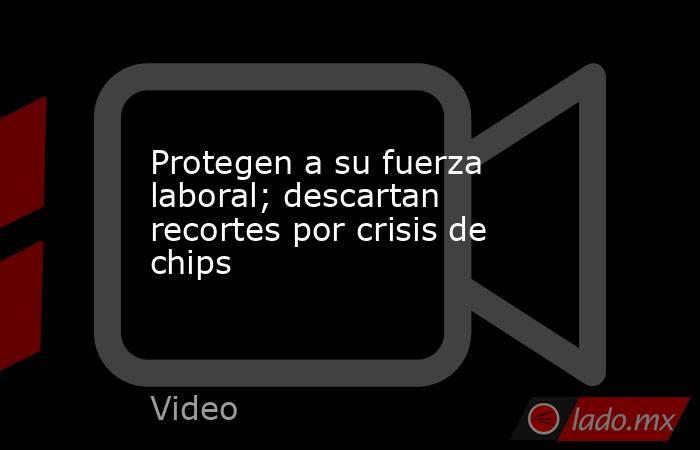 Protegen a su fuerza laboral; descartan recortes por crisis de chips. Noticias en tiempo real