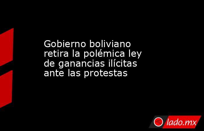Gobierno boliviano retira la polémica ley de ganancias ilícitas ante las protestas. Noticias en tiempo real
