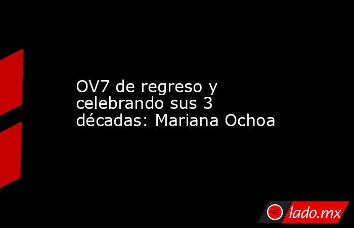 OV7 de regreso y celebrando sus 3 décadas: Mariana Ochoa. Noticias en tiempo real