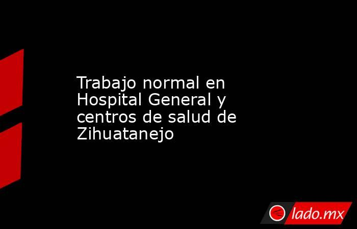 Trabajo normal en Hospital General y centros de salud de Zihuatanejo. Noticias en tiempo real