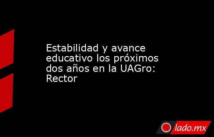 Estabilidad y avance educativo los próximos dos años en la UAGro: Rector. Noticias en tiempo real