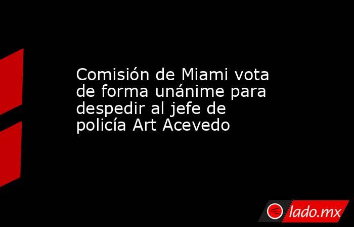 Comisión de Miami vota de forma unánime para despedir al jefe de policía Art Acevedo. Noticias en tiempo real