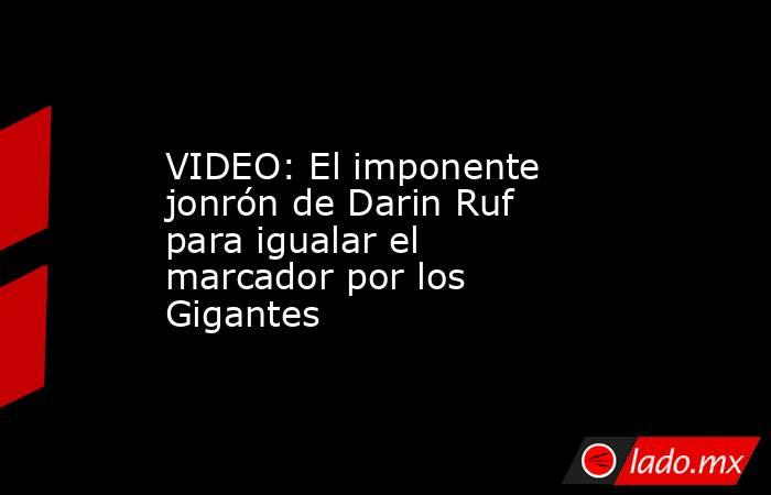 VIDEO: El imponente jonrón de Darin Ruf para igualar el marcador por los Gigantes. Noticias en tiempo real