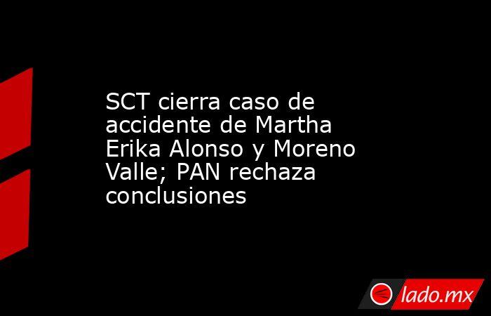 SCT cierra caso de accidente de Martha Erika Alonso y Moreno Valle; PAN rechaza conclusiones. Noticias en tiempo real