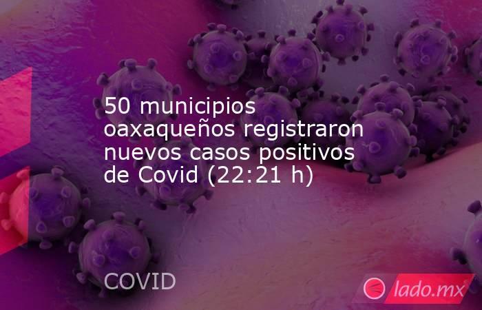 50 municipios oaxaqueños registraron nuevos casos positivos de Covid (22:21 h). Noticias en tiempo real