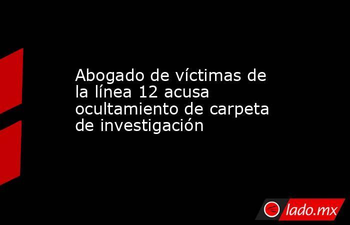 Abogado de víctimas de la línea 12 acusa ocultamiento de carpeta de investigación. Noticias en tiempo real