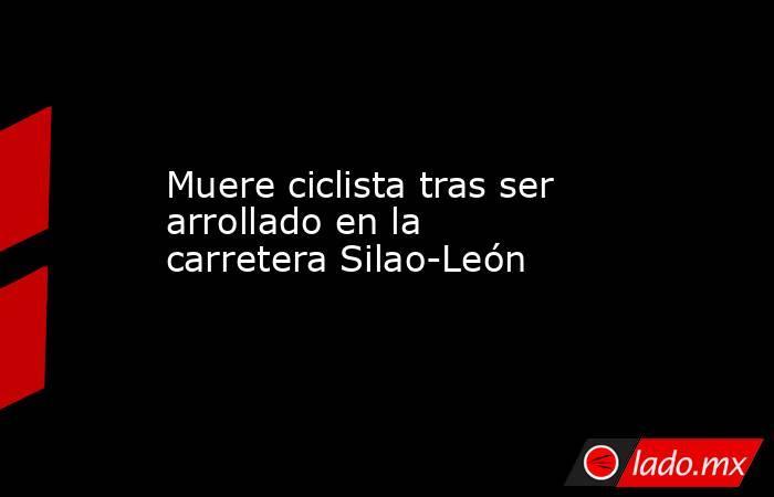 Muere ciclista tras ser arrollado en la carretera Silao-León. Noticias en tiempo real