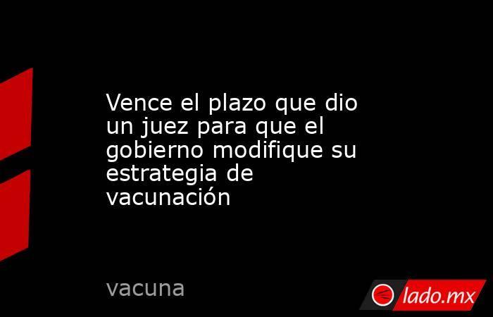 Vence el plazo que dio un juez para que el gobierno modifique su estrategia de vacunación. Noticias en tiempo real
