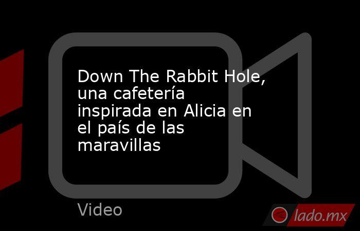 Down The Rabbit Hole, una cafetería inspirada en Alicia en el país de las maravillas. Noticias en tiempo real