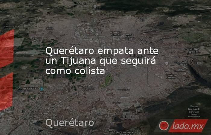 Querétaro empata ante un Tijuana que seguirá como colista. Noticias en tiempo real