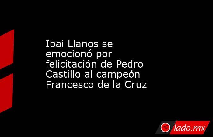 Ibai Llanos se emocionó por felicitación de Pedro Castillo al campeón Francesco de la Cruz. Noticias en tiempo real
