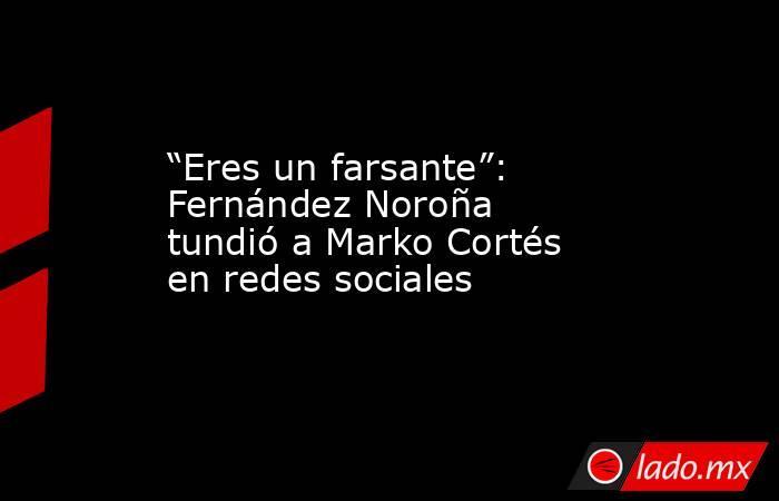 """""""Eres un farsante"""": Fernández Noroña tundió a Marko Cortés en redes sociales. Noticias en tiempo real"""