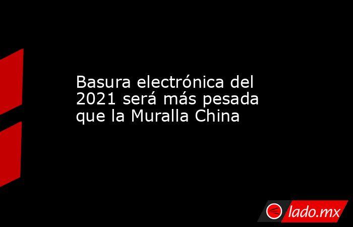 Basura electrónica del 2021 será más pesada que la Muralla China. Noticias en tiempo real